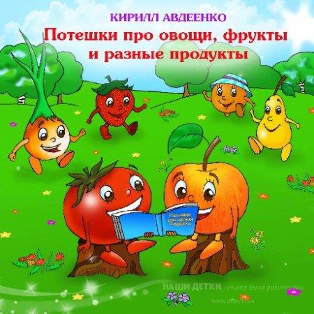 Кирилл Авдеенко. Потешки для малышей про овощи, фрукты и разные продукты. Часть 1